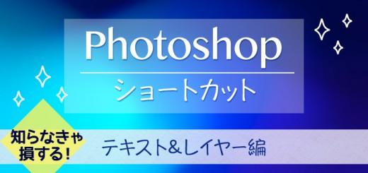 覚えてよかった!知らなきゃ損するphotoshopショートカット「テキスト&レイヤー編」