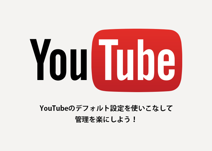 YouTubeのデフォルト設定を使いこなして管理を楽にしよう!